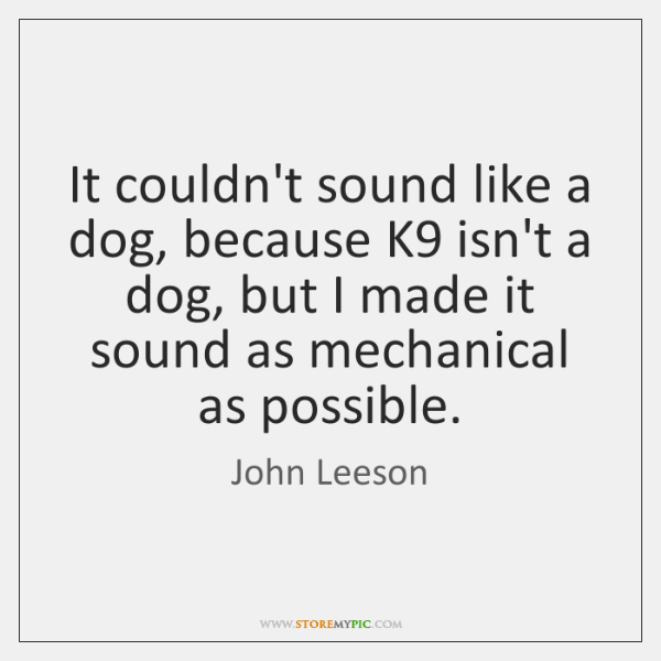 It couldn't sound like a dog, because K9 isn't a dog, but ...