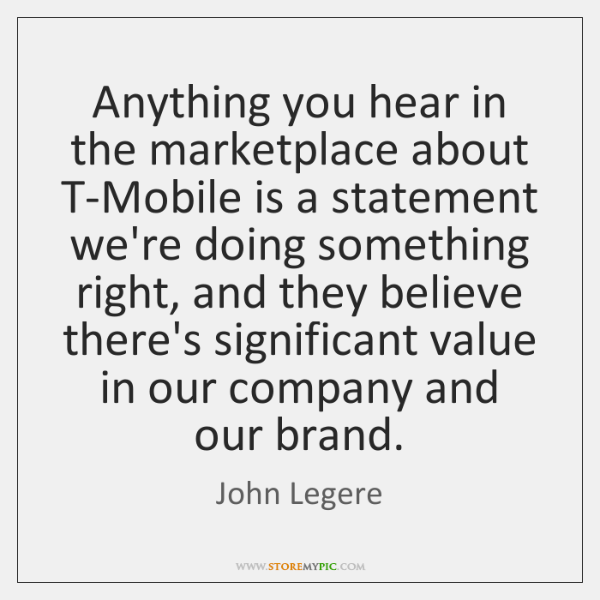 Anything you hear in the marketplace about T-Mobile is a statement we're ...