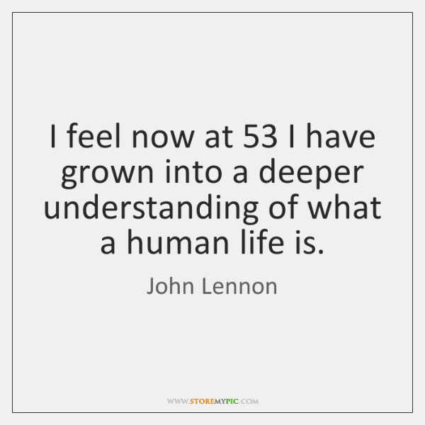 I feel now at 53 I have grown into a deeper understanding of ...