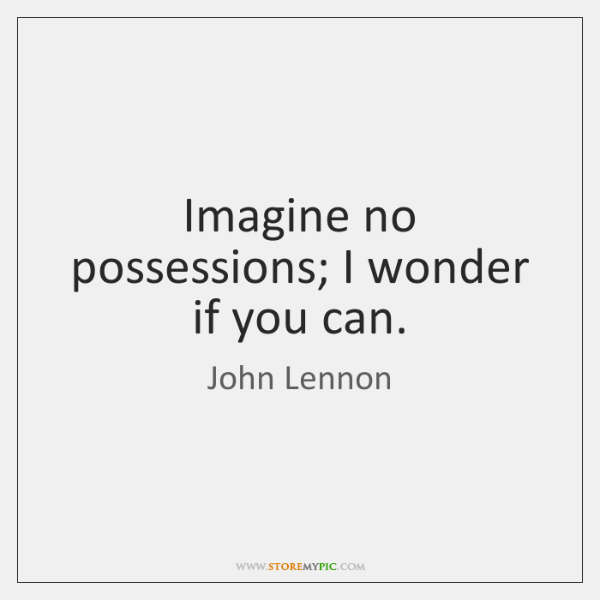 Imagine no possessions; I wonder if you can.