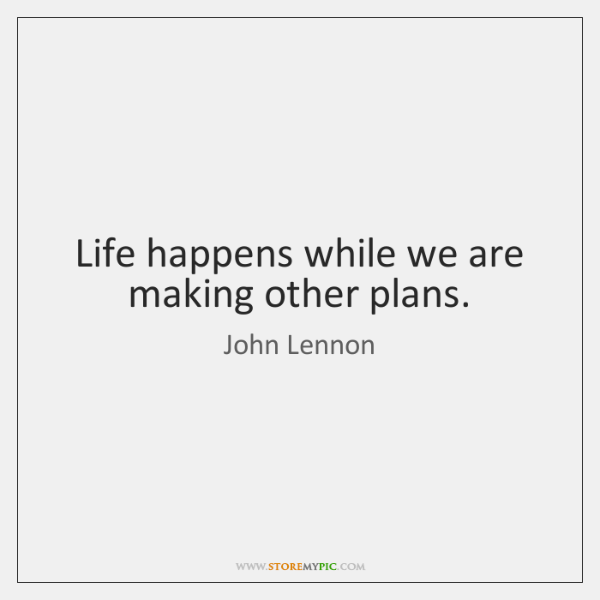 Life happens while we are making other plans.