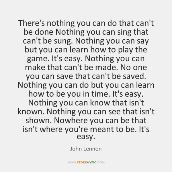 There's nothing you can do that can't be done Nothing you can ...