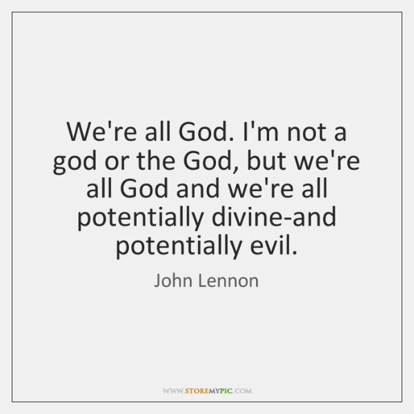 We're all God. I'm not a god or the God, but we're ...