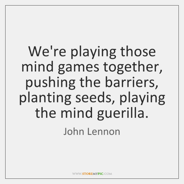 We're playing those mind games together, pushing the barriers, planting seeds, playing ...