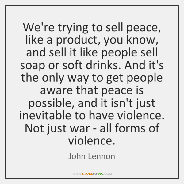 We're trying to sell peace, like a product, you know, and sell ...
