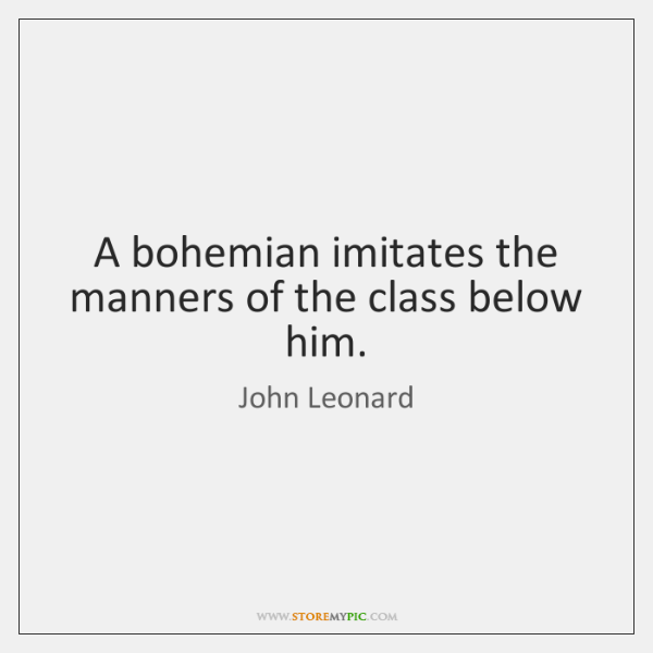A bohemian imitates the manners of the class below him.