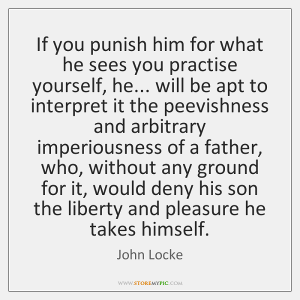 If you punish him for what he sees you practise yourself, he... ...
