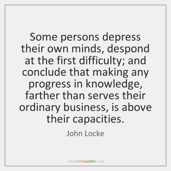 Some persons depress their own minds, despond at the first difficulty; and ...