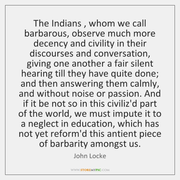 The Indians , whom we call barbarous, observe much more decency and civility ...