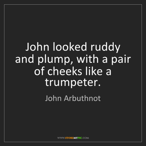 John Arbuthnot: John looked ruddy and plump, with a pair of cheeks like...
