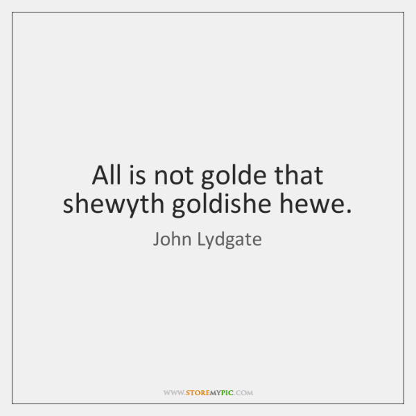 All is not golde that shewyth goldishe hewe.