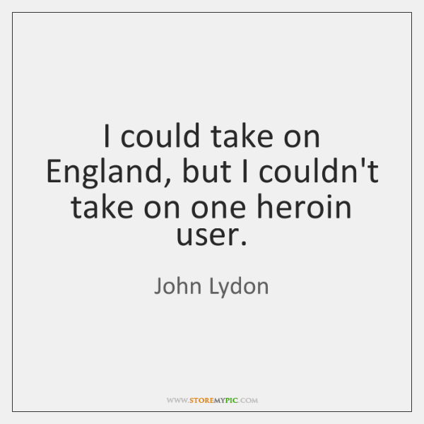 I could take on England, but I couldn't take on one heroin ...