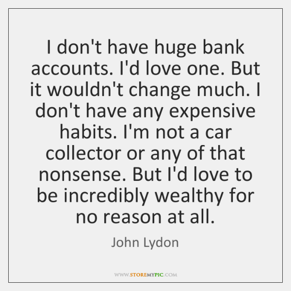I don't have huge bank accounts. I'd love one. But it wouldn't ...