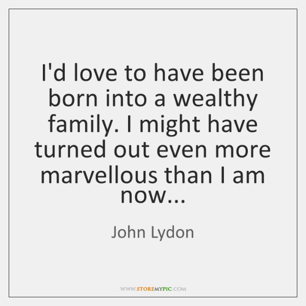 I'd love to have been born into a wealthy family. I might ...