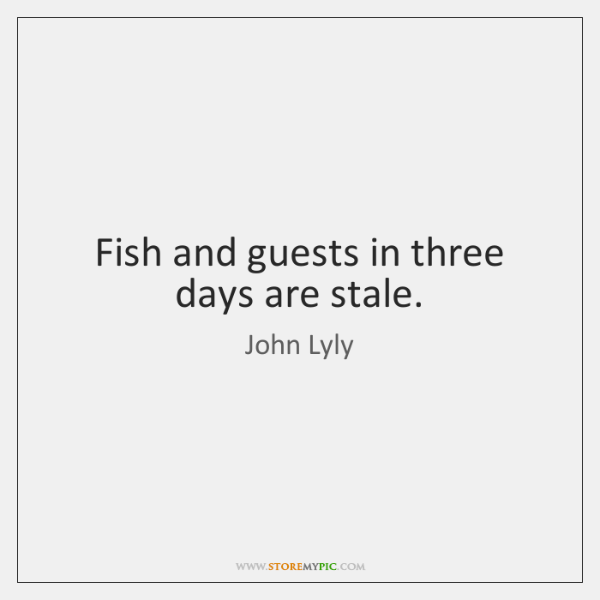 Fish and guests in three days are stale.