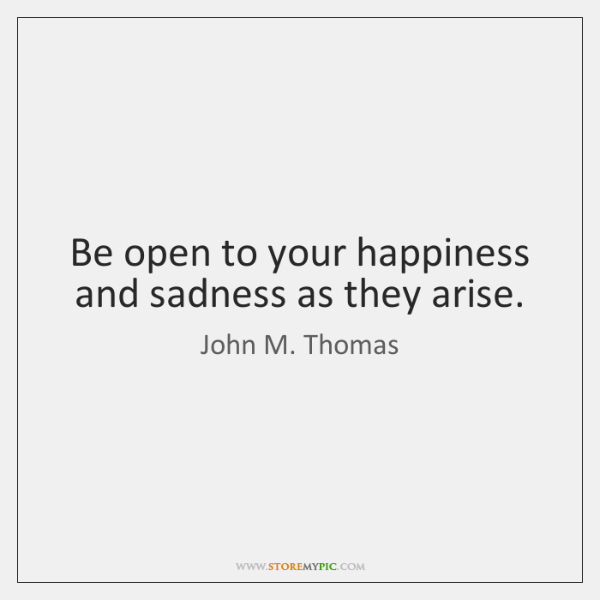 Be open to your happiness and sadness as they arise.