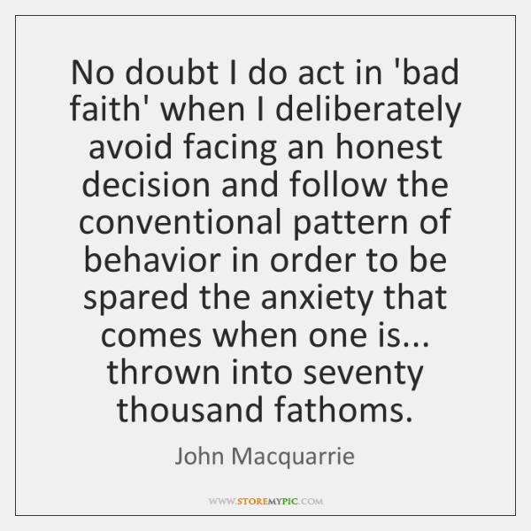 No doubt I do act in 'bad faith' when I deliberately avoid ...