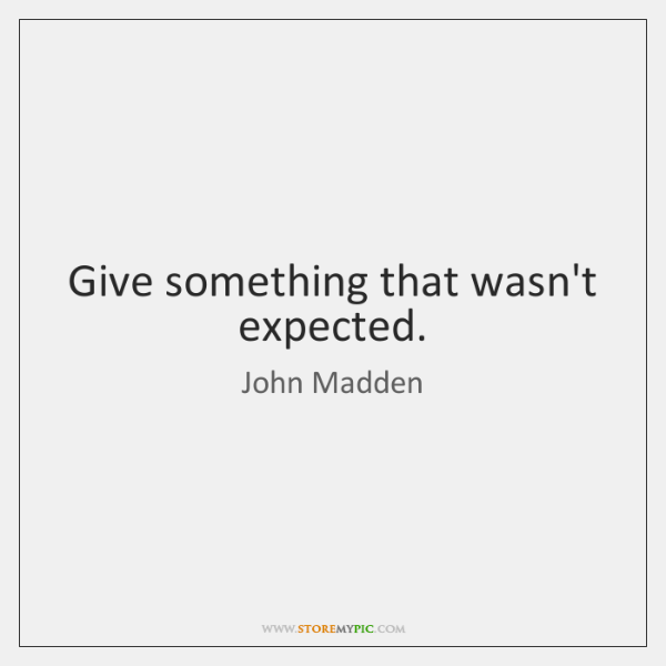 Give something that wasn't expected.