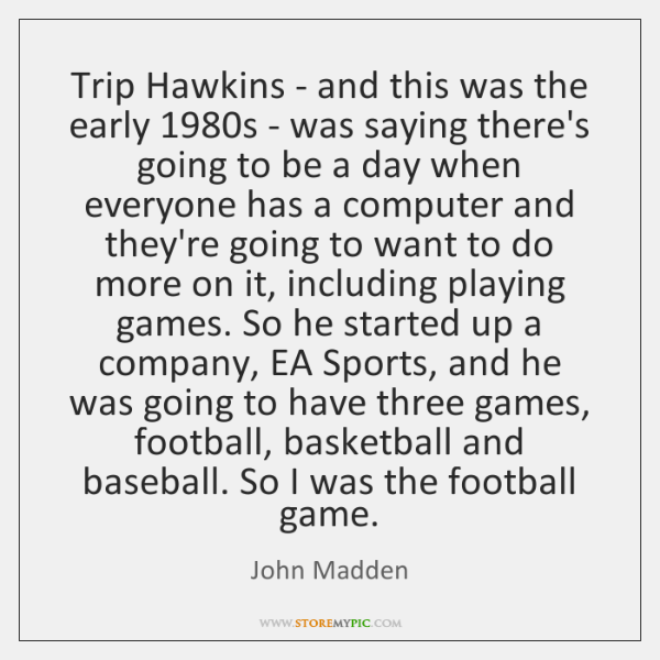 Trip Hawkins - and this was the early 1980s - was saying ...
