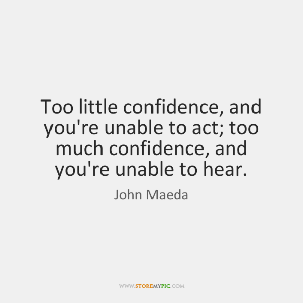 Too little confidence, and you're unable to act; too much confidence, and ...