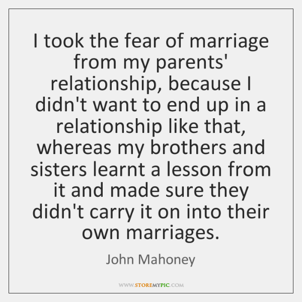 I took the fear of marriage from my parents' relationship, because I ...