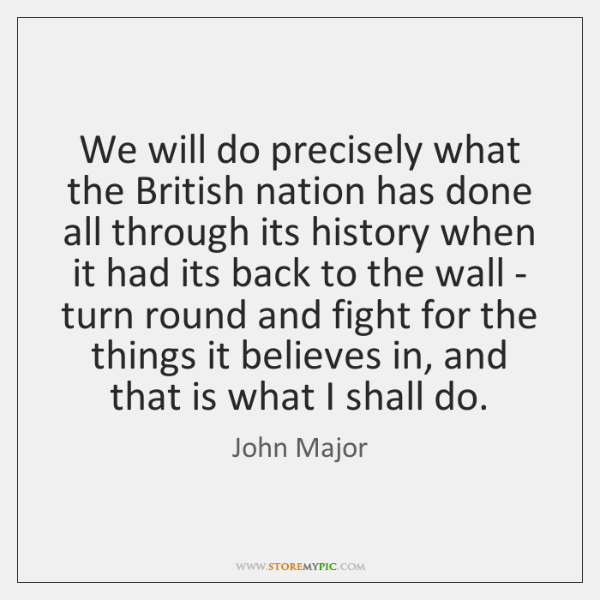 We will do precisely what the British nation has done all through ...