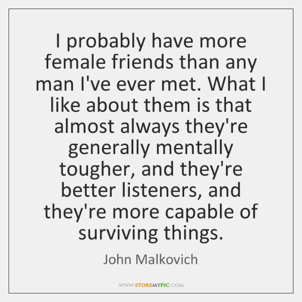 I probably have more female friends than any man I've ever met. ...