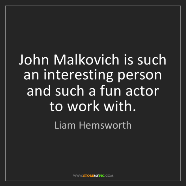 Liam Hemsworth: John Malkovich is such an interesting person and such...