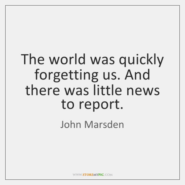 The world was quickly forgetting us. And there was little news to ...