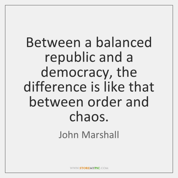 Between a balanced republic and a democracy, the difference is like that ...