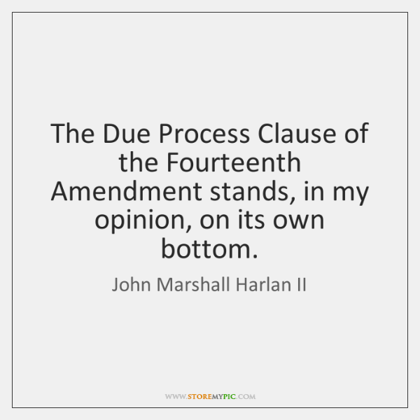 The Due Process Clause of the Fourteenth Amendment stands, in my opinion, ...