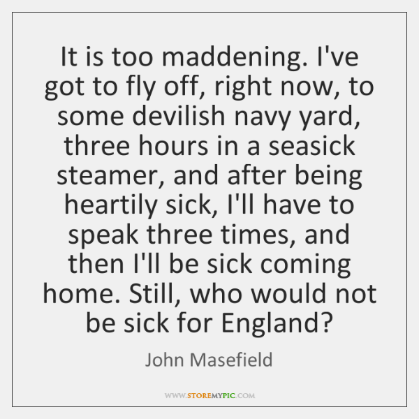 It is too maddening. I've got to fly off, right now, to ...