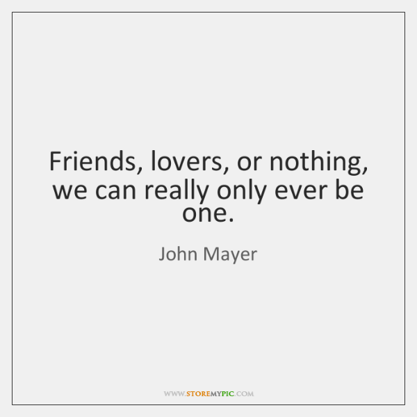Friends, lovers, or nothing, we can really only ever be one.