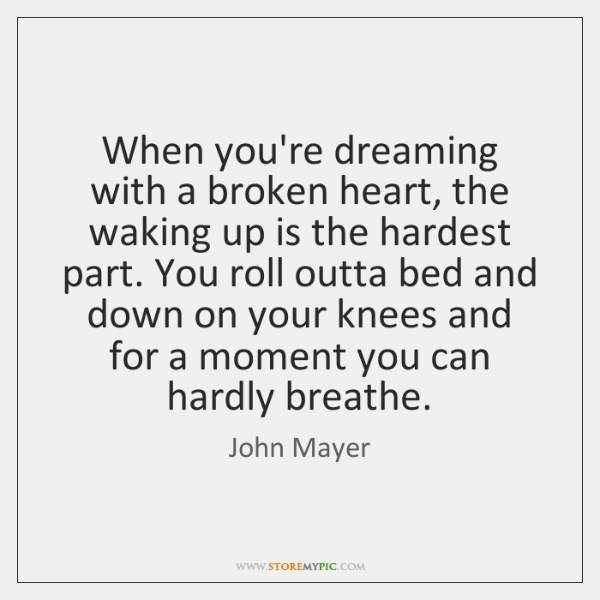When you're dreaming with a broken heart, the waking up is the ...