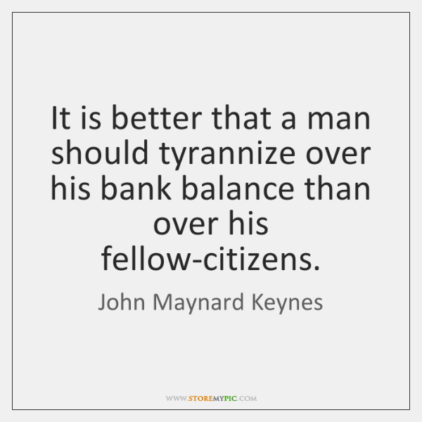 It is better that a man should tyrannize over his bank balance ...