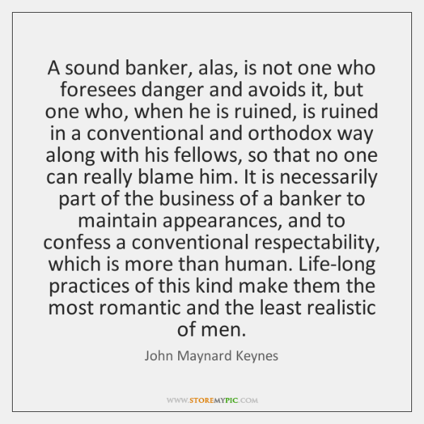 A sound banker, alas, is not one who foresees danger and avoids ...