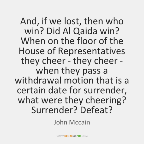 And, if we lost, then who win? Did Al Qaida win? When ...