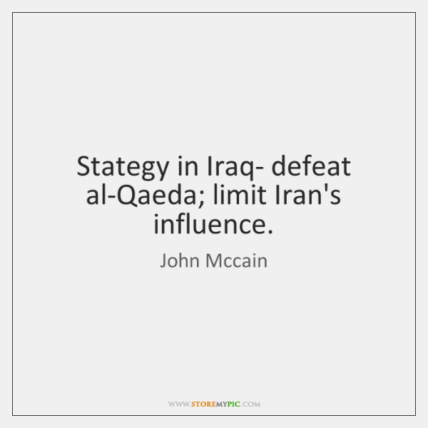 Stategy in Iraq- defeat al-Qaeda; limit Iran's influence.