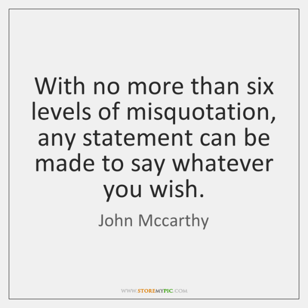 With no more than six levels of misquotation, any statement can be ...