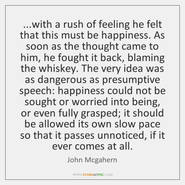 ...with a rush of feeling he felt that this must be happiness. ...