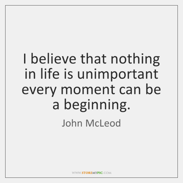 I believe that nothing in life is unimportant every moment can be ...