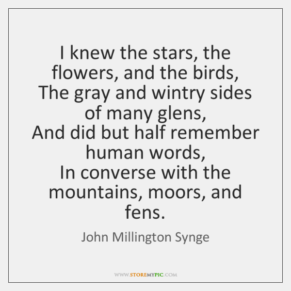 I knew the stars, the flowers, and the birds,   The gray and ...