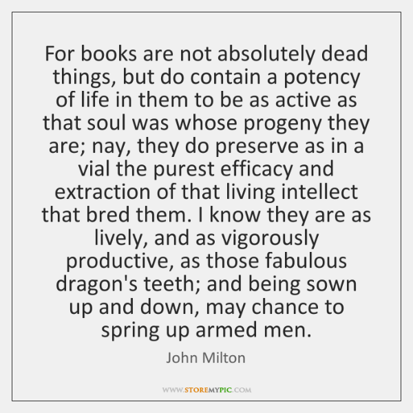 For books are not absolutely dead things, but do contain a potency ...