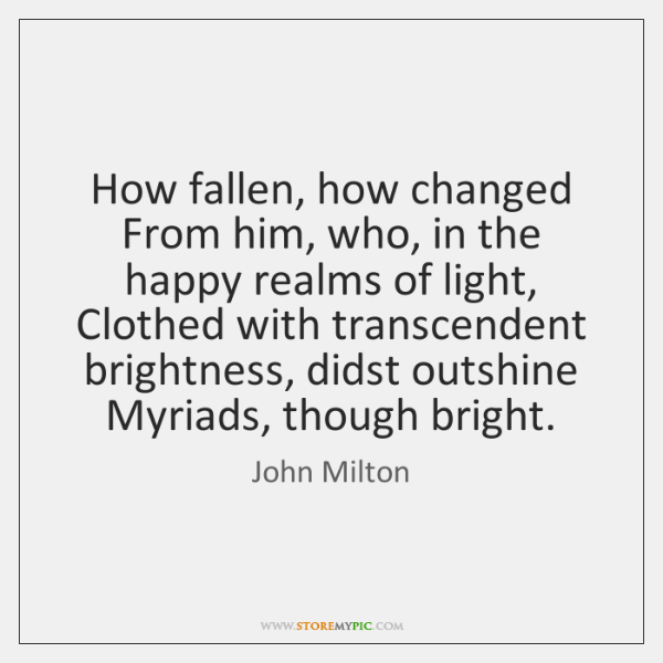 How fallen, how changed From him, who, in the happy realms of ...