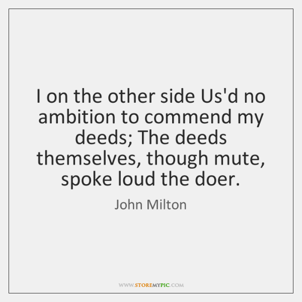 I on the other side Us'd no ambition to commend my deeds; ...