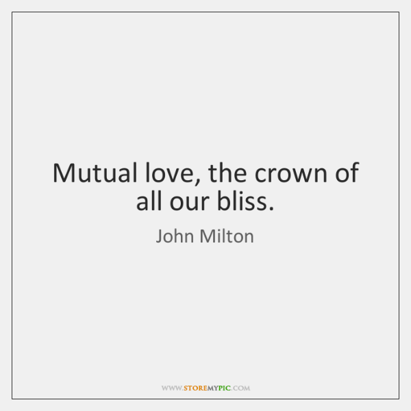 Mutual love, the crown of all our bliss.
