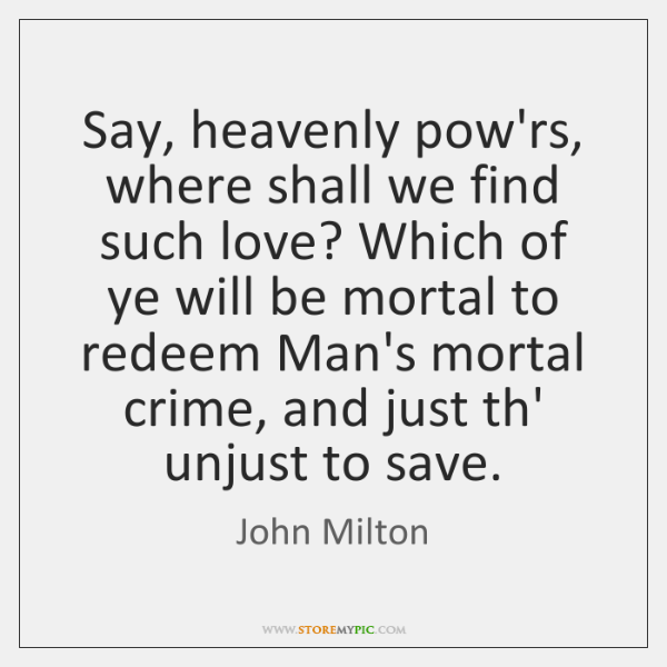 Say, heavenly pow'rs, where shall we find such love? Which of ye ...