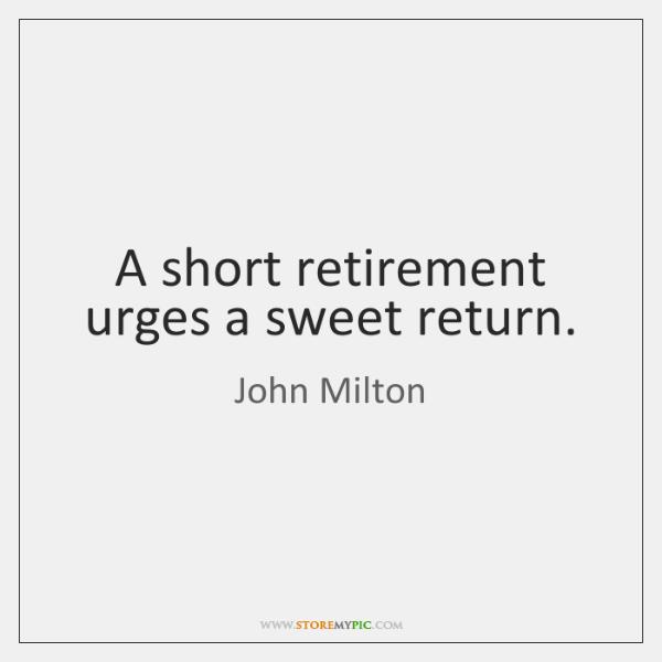 A short retirement urges a sweet return.