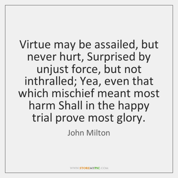 Virtue may be assailed, but never hurt, Surprised by unjust force, but ...