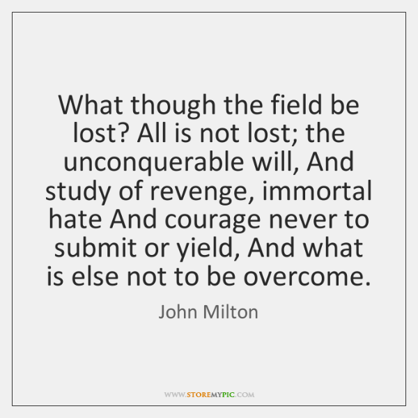 What though the field be lost? All is not lost; the unconquerable ...